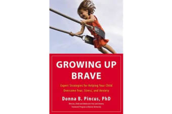 Growing Up Brave - Expert Strategies for Helping Your Child Overcome Fear, Stress, and Anxiety