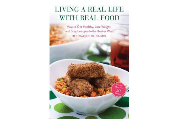 Living a Real Life with Real Food - How to Get Healthy, Lose Weight, and Stay Energized the Kosher Way