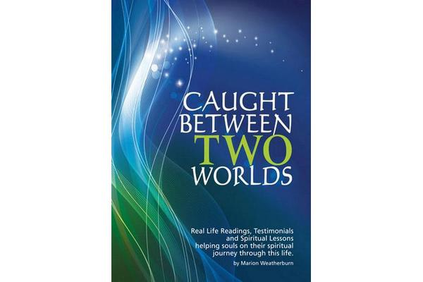 Caught Between Two Worlds - Real Life Readings, Testimonials and Spritual Lessons, Helping Souls Ontheir Spiritual Journey Through This Life
