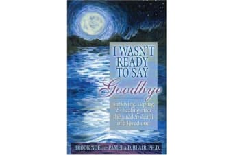 I Wasn't Ready to Say Goodbye - A Companion Workbook for Surviving, Coping, & Healing After the Sudden Death of a Loved One