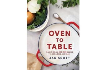 Oven To Table - More Than 100 One-Pan Recipes to Cook, Bake, and Share