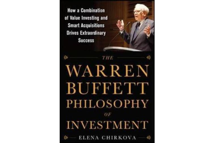 The Warren Buffett Philosophy of Investment - How a Combination of Value Investing and Smart Acquisitions Drives Extraordinary Success