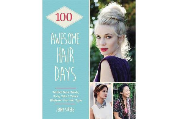 Image of 100 Awesome Hair Days - Perfect Buns, Braids, Pony Tails & Twists, Whatever Your Hair Type