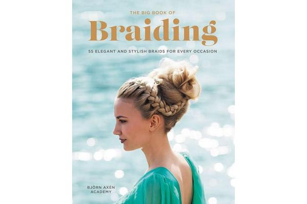 The Big Book of Braiding - 55 Elegant and Stylish Braids for Every Occasion