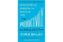 The Productivity Project - Accomplishing More by Managing Your Time, Attention, and Energy