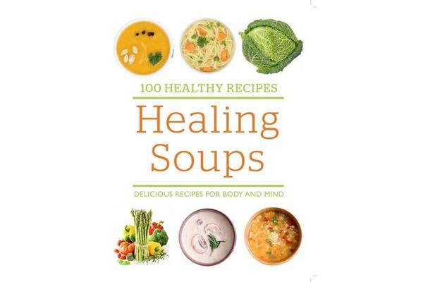 Image of 100 Healthy Recipes: Healing Soups - Delicious recipes for body and mind