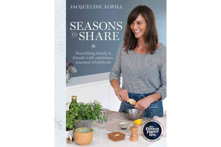 Seasons to Share - Nourishing Family and Friends with Nutritious, Seasonal Wholefoods