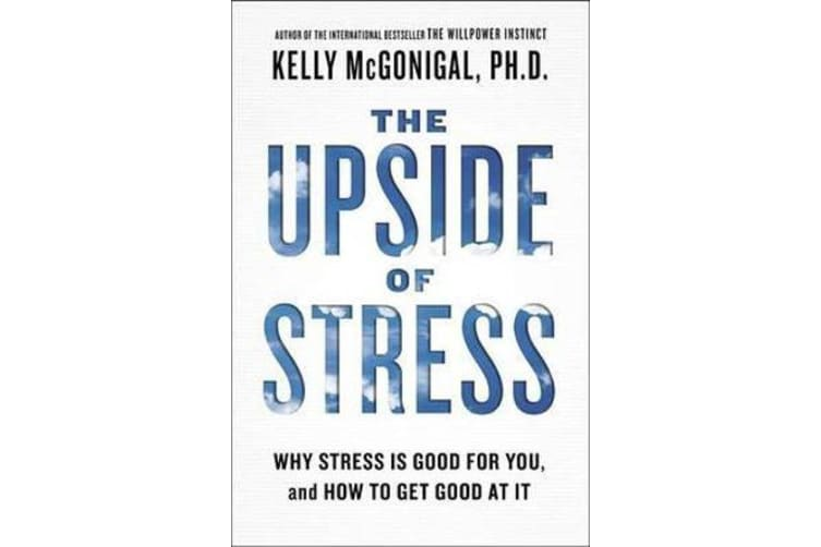 The Upside of Stress - Why Stress Is Good for You, and How to Get Good at It