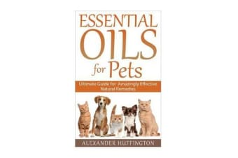 Essential Oils for Pets - Ultimate Guide for Amazingly Effective Natural Remedies for Pets