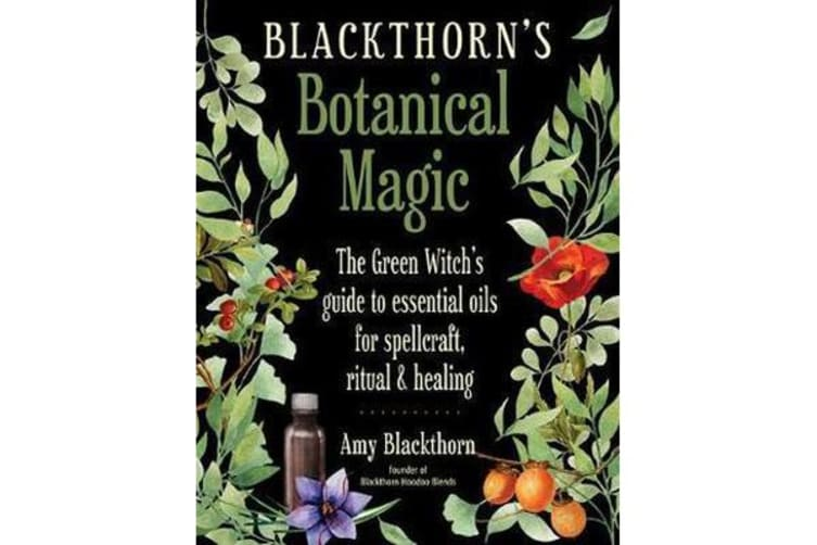Blackthorn'S Botanical Magic - The Green Witch's Guide to Essential Oils for Spellcraft, Ritual & Healing