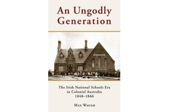 An Ungodly Generation - The Irish National Schools Era in Colonial Australia 1848-1866