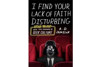 I Find Your Lack of Faith Disturbing - Star Wars and the Triumph of Geek Culture