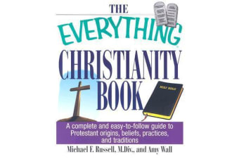 The Everything Christianity Book - A Complete and Easy-to-Follow Guide to Protestant Origins, Beliefs, Practices and Traditions