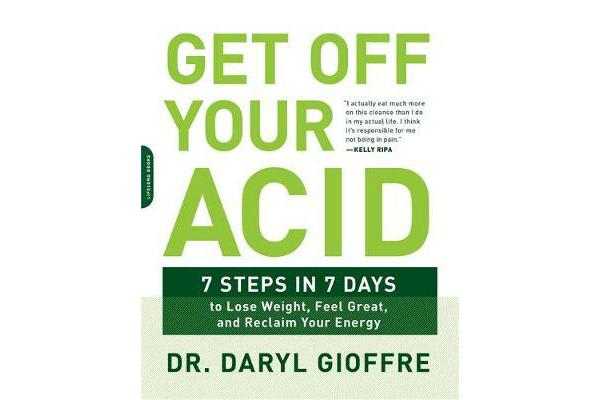 Get Off Your Acid - 7 Steps in 7 Days to Lose Weight, Fight Inflammation, and Reclaim Your Health and Energy