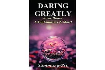 Summary - Daring Greatly - By Brene Brown --- A Full Summary & More! -- How the Courage to Be Vulnerable Transforms the Way We Live, Love, Parent, and Lead