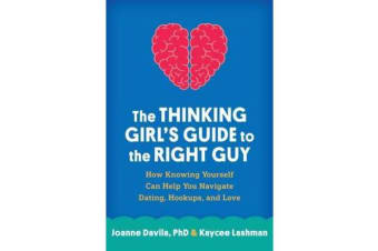 The Thinking Girl's Guide to the Right Guy - How Knowing Yourself Can Help You Navigate Dating, Hookups, and Love