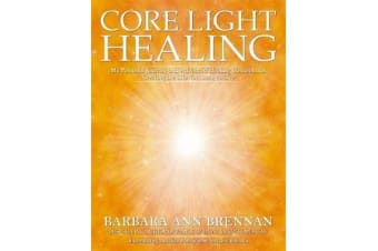 Core Light Healing - My Personal Journey And Advanced Concepts For Creating The Life You Long To Live