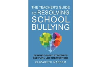 The Teacher's Guide to Resolving School Bullying - Evidence-Based Strategies and Pupil-LED Interventions