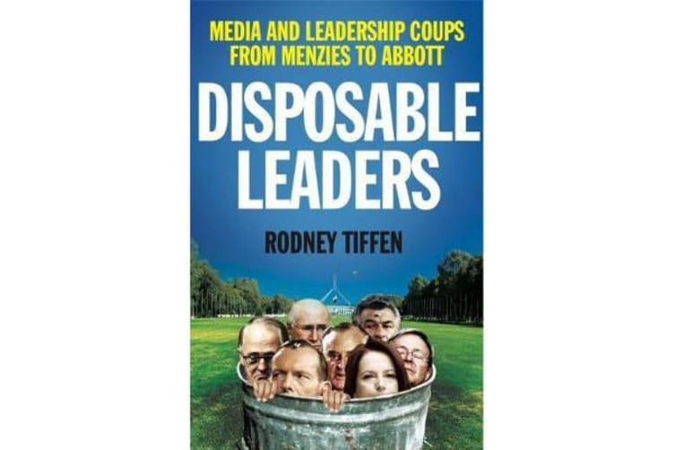 Disposable Leaders - Media and Leadership Coups from Menzies to Abbott