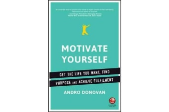 Motivate Yourself - Get the Life You Want, Find Purpose and Achieve Fulfilment