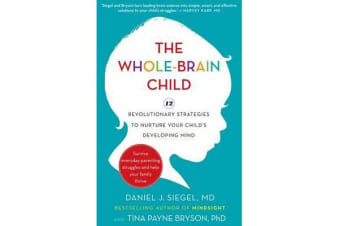 The Whole-Brain Child - 12 revolutionary strategies to Nurture Your Child's Developing Mind