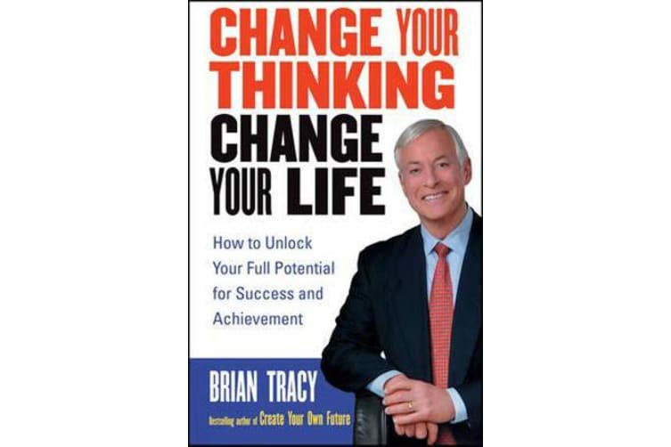Change Your Thinking, Change Your Life - How to Unlock Your Full Potential for Success and Achievement
