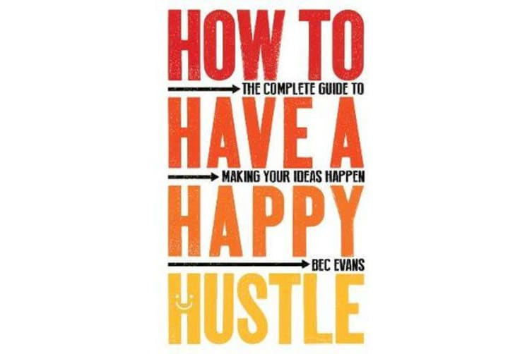 How to Have a Happy Hustle - The Complete Guide to Making Your Ideas Happen