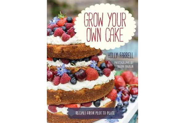 Grow Your Own Cake - Recipes from Plot to Plate
