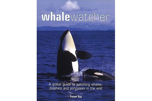 Whale Watcher - A Global Guide to Watching Whales, Dolphins and Porpoises in the Wild