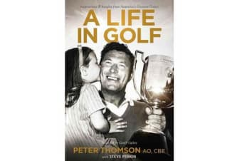 A Life in Golf - Inspirationsand Insights from Australia's Greatest Golfer