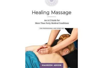 Healing Massage - An A-Z Guide for More than Forty Medical Conditions: For Professional and Home Use