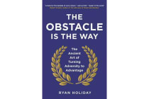 The Obstacle is the Way - The Ancient Art of Turning Adversity to Advantage