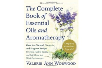 The Complete Book of Essential Oils and Aromatherapy, Revised and Expanded - Over 800 Natural, Nontoxic, and Fragrant Recipes to Create Health, Beauty, and Safe Home and Work Environments