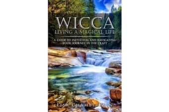 Wicca Living a Magical Life - A Guide to Initiation and Navigating Your Journey in the Craft