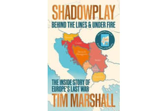 Shadowplay: Behind the Lines and Under Fire - The Inside Story of Europe's Last War