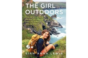 The Girl Outdoors - The Wild Girl's Guide to Adventure, Travel and Wellbeing