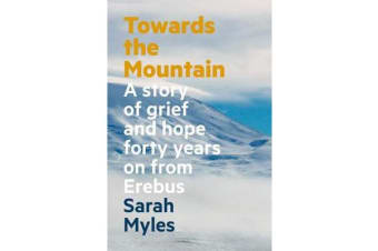 Towards the Mountain - A Story of Grief and Hope Forty Years on from Erebus