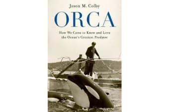 Orca - How We Came to Know and Love the Ocean's Greatest Predator