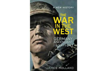 The War in the West - A New History - Volume 1: Germany Ascendant 1939-1941