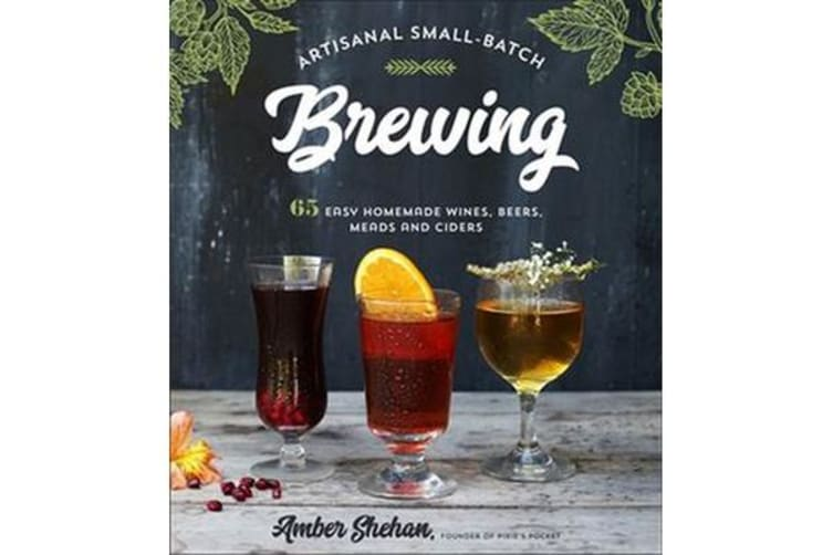 Artisanal Small-Batch Brewing - 65 Easy Homemade Wines, Beers, Meads and Ciders