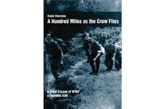 A Hundred Miles as the Crow Flies - A Great Escape of WW11. A Freedom Trail.