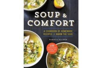 Soup and Comfort - A Cookbook of Homemade Recipes to Warm the Soul