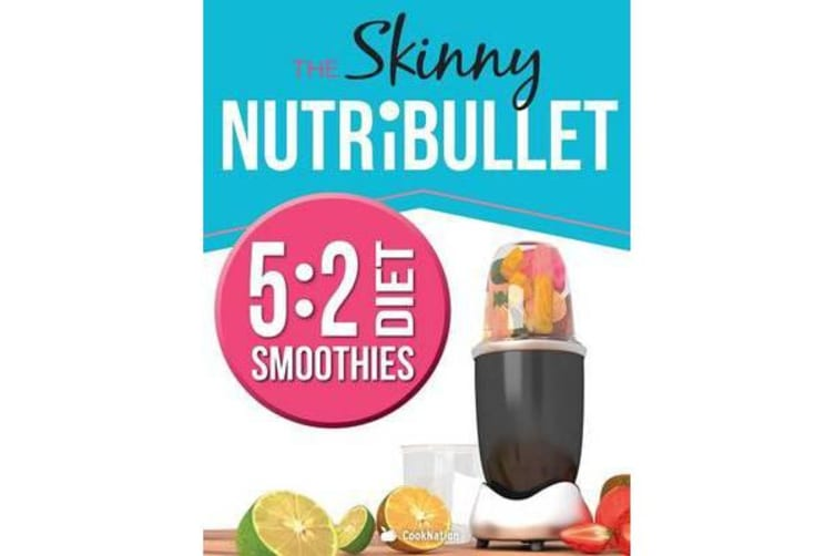 The Skinny Nutribullet 5 - 2 Diet Recipe Book: Delicious & Nutritious  Smoothies Under 100, 200 & 300 Calories  Perfect for Your 5:2 Diet Fast  Days