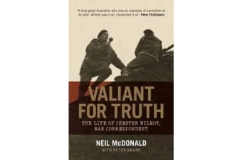 Valiant for Truth - The Life of Chester Wilmot, War Correspondent