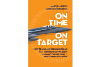 On Time On Target - How Teams and Companies Can Cut Through Complexity and Get Things Done...the Fighter Pilot Way