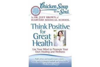 Chicken Soup for the Soul: Think Positive for Great Health - Use Your Mind to Promote Your Own Healing and Wellness