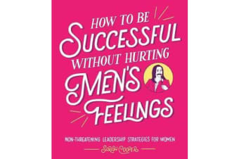 How to Be Successful Without Hurting Men's Feelings - Non-threatening Leadership Strategies for Women