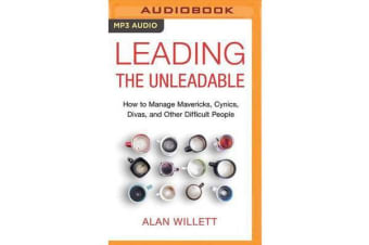 Leading the Unleadable - How to Manage Mavericks, Cynics, Divas, and Other Difficult People