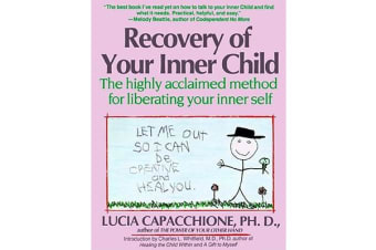 Recovery of Your Inner Child - The Highly Acclaimed Method for Liberating Your Inner Self