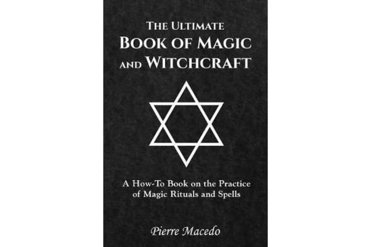 The Ultimate Book of Magic and Witchcraft - A How-to Book on the Practice of Magic Rituals and Spells